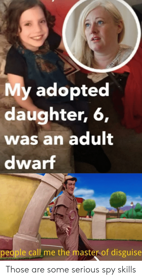 Spy, The Master, and Daughter: My adopted  daughter, 6,  was an adult  dwarf  people call me the master of disguise Those are some serious spy skills
