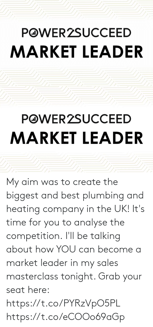 company: My aim was to create the biggest and best plumbing and heating company in the UK!   It's time for you to analyse the competition.  I'll be talking about how YOU can become a market leader in my sales masterclass tonight. Grab your seat here: https://t.co/PYRzVpO5PL https://t.co/eCOOo69aGp