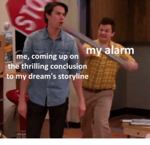 Alarm, Dreams, and Conclusion: my alarm  me, coming up on  the thrilling conclusion  to my dream's storyline