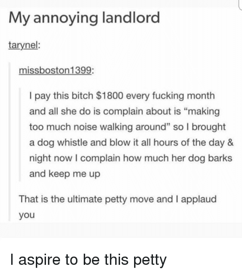 "Bitch, Fucking, and Memes: My annoying landlord  tarynel:  missboston1399:  I pay this bitch $1800 every fucking month  and all she do is complain about is ""making  too much noise walking around"" so l brought  a dog whistle and blow it all hours of the day 8&  night now I complain how much her dog barks  and keep me up  2  That is the ultimate petty move and I applaud  you I aspire to be this petty"