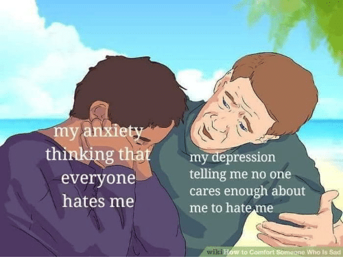 Depression, Wiki, and Sad: my anxiet  thinkng that  my depression  everyone  hates me  telling me no one  cares enough about  me to hate me  wiki  to Comfort Someone Who Is Sad