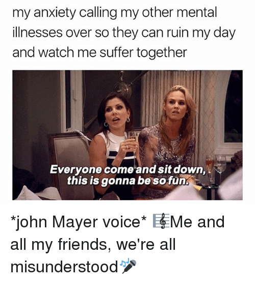 Friends, John Mayer, and Watch Me: my anxiety calling my other mental  illnesses over so they can ruin my day  and watch me suffer together  Everyone come and sit down,  this is gonna be so fun *john Mayer voice* 🎼Me and all my friends, we're all misunderstood🎤