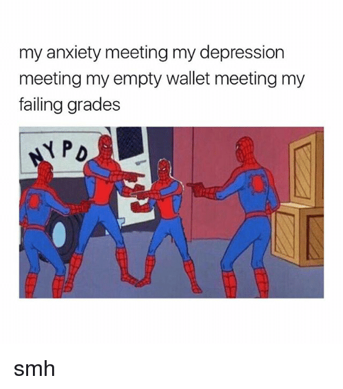 Smh, Anxiety, and Depression: my anxiety meeting my depression  meeting my empty wallet meeting my  failing grades smh