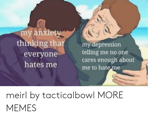 Me No: my anxiety  thinking that  my depression  telling me no one  cares enough about  me to hate me  everyone  hates me meirl by tacticalbowl MORE MEMES