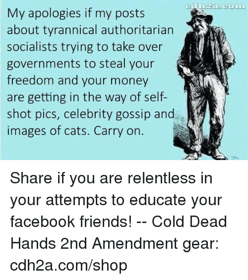 celebrity gossip: My apologies if my posts  about tyrannical authoritarian  socialists trying to take over  governments to steal your  freedom and your money  are getting in the way of self-  shot pics, celebrity gossip and  images of cats. Carry on. Share if you are relentless in your attempts to educate your facebook friends! -- Cold Dead Hands 2nd Amendment gear: cdh2a.com/shop