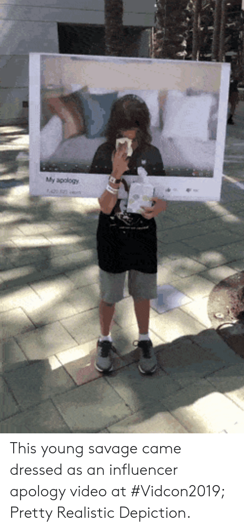 Savage, Video, and Apology: My apology This young savage came dressed as an influencer apology video at #Vidcon2019; Pretty Realistic Depiction.