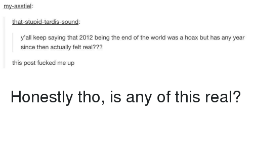the end of the world: my-asstiel:  that-stupid-tardis-sound  y'all keep saying that 2012 being the end of the world was a hoax but has any year  since then actually felt real???  this post fucked me up Honestly tho, is any of this real?