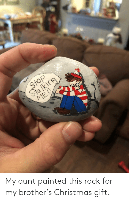 my brother: My aunt painted this rock for my brother's Christmas gift.