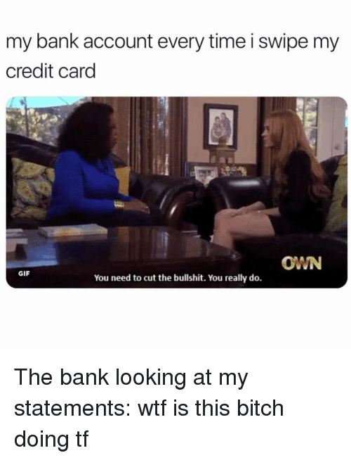 Cut The Bullshit: my bank account every time i swipe my  credit card  OWN  GIF  You need to cut the bullshit. You really do. The bank looking at my statements: wtf is this bitch doing tf