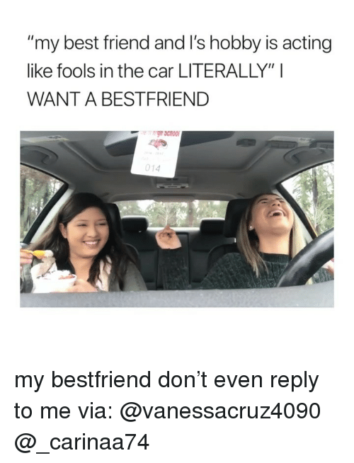 """Best Friend, Best, and Girl Memes: my best friend and I's hobby is acting  like fools in the car LITERALLY"""" I  WANT A BESTFRIEND  014 my bestfriend don't even reply to me via: @vanessacruz4090 @_carinaa74"""