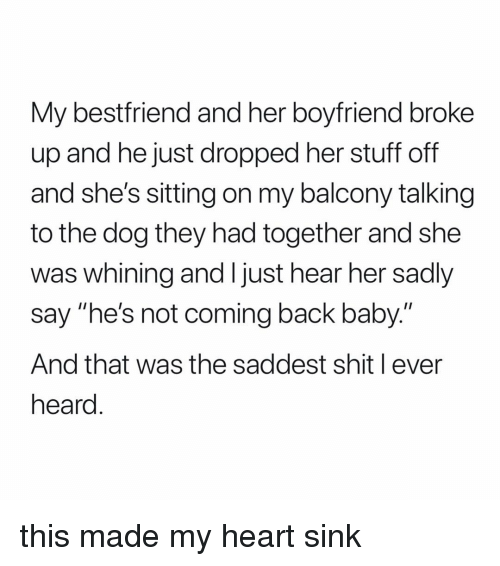 """not coming back: My bestfriend and her boyfriend broke  up and he just dropped her stuff off  and she's sitting on my balcony talking  to the dog they had together and she  was whining and I just hear her sadly  say """"he's not coming back baby.""""  And that was the saddest shit l ever  heard this made my heart sink"""