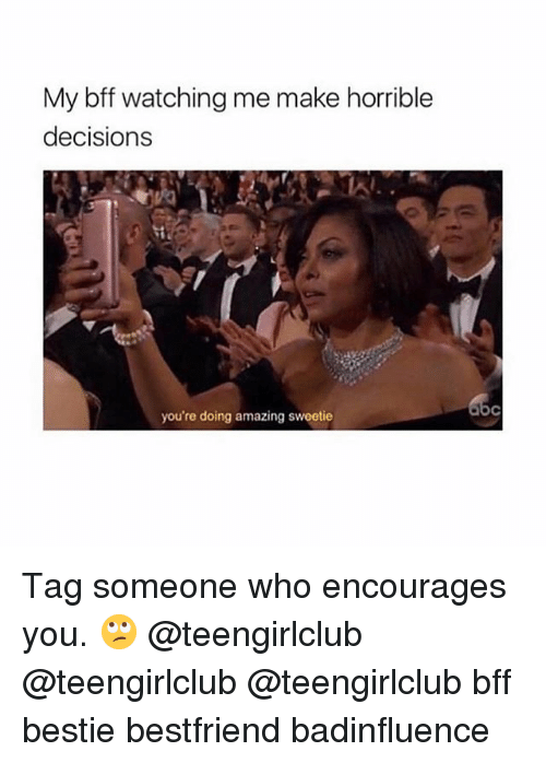 Girl, Tag Someone, and Amazing: My bff watching me make horrible  decision:s  you're doing amazing sweetie Tag someone who encourages you. 🙄 @teengirlclub @teengirlclub @teengirlclub bff bestie bestfriend badinfluence