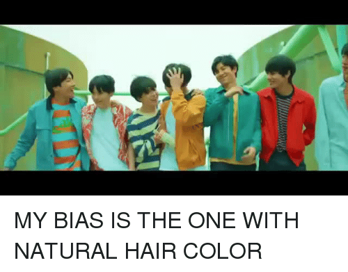 hair color: MY BIAS IS THE ONE WITH NATURAL HAIR COLOR