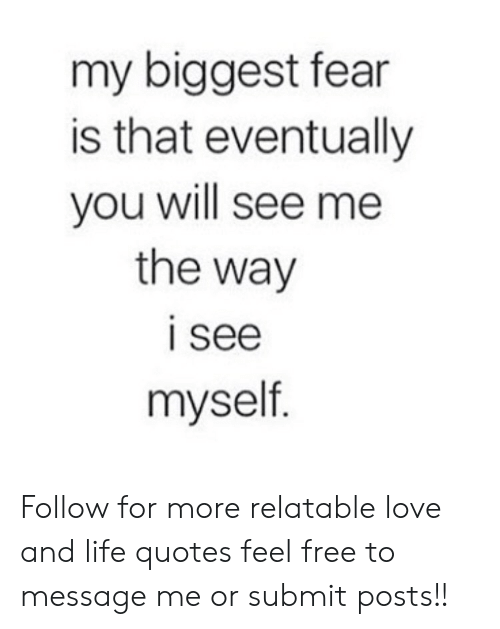 Fean: my biggest fean  is that eventually  you will see me  the way  I see  myself Follow for more relatable love and life quotes     feel free to message me or submit posts!!