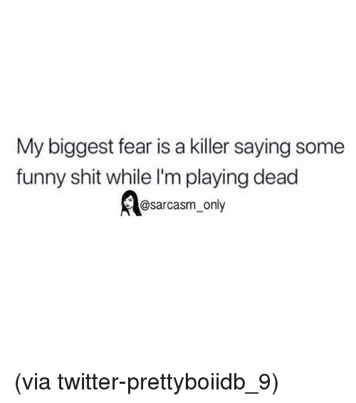 Funny, Memes, and Shit: My biggest fear is a killer saying some  funny shit while I'm playing dead  @sarcasm only (via twitter-prettyboiidb_9)