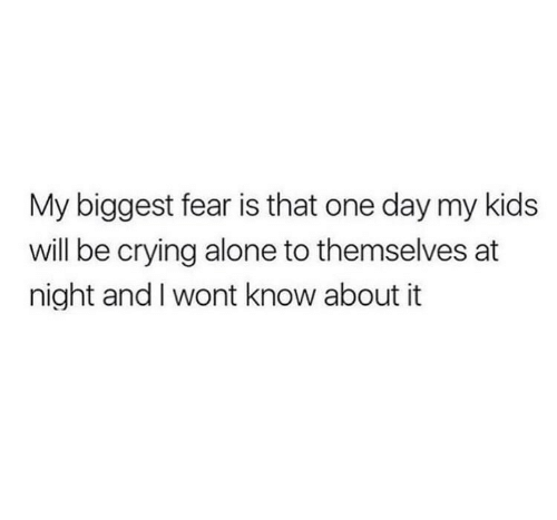 Being Alone, Crying, and Kids: My biggest fear is that one day my kids  will be crying alone to themselves at  night and l wont know about it