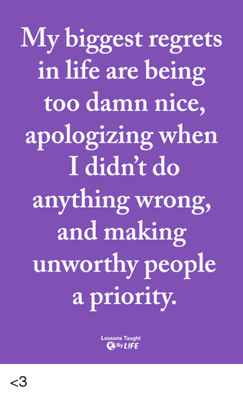 Life, Memes, and Nice: My biggest regrets  in life are being  too damn nice,  apologizing when  I didn't do  anything wrong,  and making  unworthy people  a priority  Lessons Taught  By LIFE <3