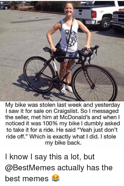 """Anaconda, Craigslist, and McDonalds: My bike was stolen last week and yesterday  I saw it for sale on Craigslist. So I messaged  the seller, met him at McDonald's and when l  noticed it was 100% my bike I dumbly asked  to take it for a ride. He said """"Yeah just don't  ride off"""" Which is exactly what I did. I stole  my bike back. I know I say this a lot, but @BestMemes actually has the best memes 😂"""