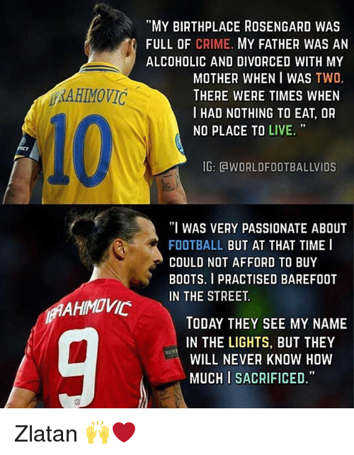 """Criming: """"MY BIRTHPLACE ROSENGARD WAS  FULL OF CRIME. MY FATHER WAS AN  ALCOHOLIC AND DIVORCED WITH MY  MOTHER WHEN I WAS TWO.  THERE WERE TIMES WHEN  I HAD NOTHING TO EAT, OR  RAHIMOVIC  93  NO PLACE TO LIVE.  IG: GWORLDFOOTBALLVIDS  I WAS VERY PASSIONATE ABOUT  FOOTBALL BUT AT THAT TIME I  COULD NOT AFFORD TO BUY  BOOTS. I PRACTISED BAREFOOT  IN THE STREET.  AHIMOVIC  TODAY THEY SEE MY NAME  IN THE LIGHTS, BUT THEY  WILL NEVER KNOW HOW  MUCH I SACRIFICED."""" Zlatan 🙌❤️"""