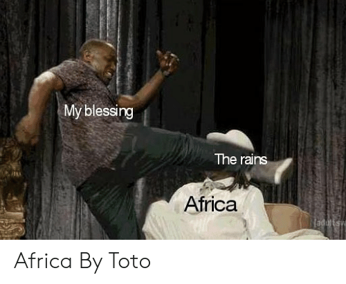Africa, Toto, and Itt: My blessing  The rains  itt  Africa Africa By Toto