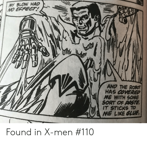 Covered: MY BLOW HAD  NO EFFECT!  AND THE ROBOT  HAS COVERED  ME WITH SOME  SORT OF PASTE  IT STICKS TO  ME LIKE GLUE Found in X-men #110
