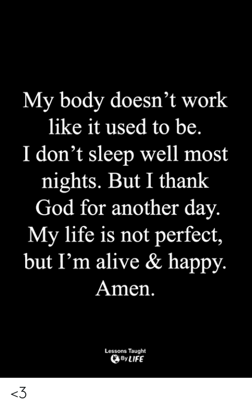 Alive, God, and Life: My body doesn't work  like it used to be.  I don't sleep well most  nights. But I thank  God for another day.  My life is not perfect,  but I'm alive & happy.  Amen.  Lessons Taught  By LIFE <3