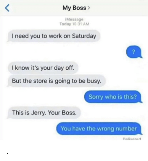 imessage: My Boss>  IMessage  Today 10:31 AM  I need you to work on Saturday  I know it's your day off.  But the store is going to be busy.  Sorry who is this?  This is Jerry. Your Boss.  You have the wrong number  naliuarad .