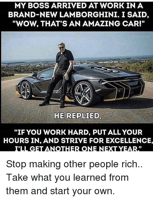 "Lamborghini: MY BOSS ARRIVED AT WORK IN A  BRAND-NEW LAMBORGHINI. I SAID,  ""WOW, THAT'S AN AMAZING CAR!""  HE REPLIED  ""IF YOU WORK HARD, PUT ALL YOUR  HOURS IN, AND STRIVE FOR EXCELLENCE Stop making other people rich.. Take what you learned from them and start your own."