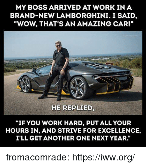 "Lamborghini: MY BOSS ARRIVED AT WORK IN A  BRAND-NEW LAMBORGHINI. I SAID,  ""WOW, THAT'S AN AMAZING CAR!""  HE REPLIED,  ""IF YOU WORK HARD, PUT ALL YOUR  HOURS IN, AND STRIVE FOR EXCELLENCE,  I'LL GET ANOTHER ONE NEXT YEAR."" fromacomrade:  https://iww.org/"