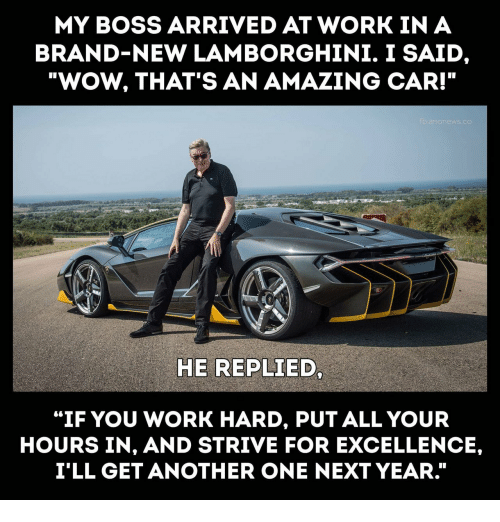 "Lamborghini: MY BOSS ARRIVED AT WORK IN A  BRAND-NEW LAMBORGHINI. I SAID  ""WOW, THAT'S AN AMAZING CAR!""  HE REPLIED  ""IF YOU WORK HARD, PUT ALL YOUR  HOURS IN, AND STRIVE FOR EXCELLENCE,  I'LL GET ANOTHER ONE NEXT YEAR."""