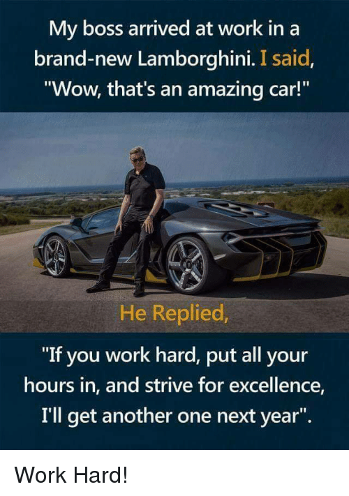 "Lamborghini: My boss arrived at work in a  brand-new Lamborghini. I said  Wow, that's an amazing car!  He Replied  ""If you work hard, put all your  hours in, and strive for excellence,  I'll get another one next year"". Work Hard!"