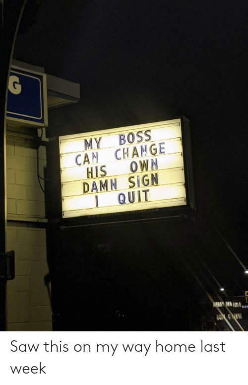 my way: MY BOSS  CAN CHANGE  OWN  HIS  DAMN SIGN  I QUIT  ARIY HIN Saw this on my way home last week