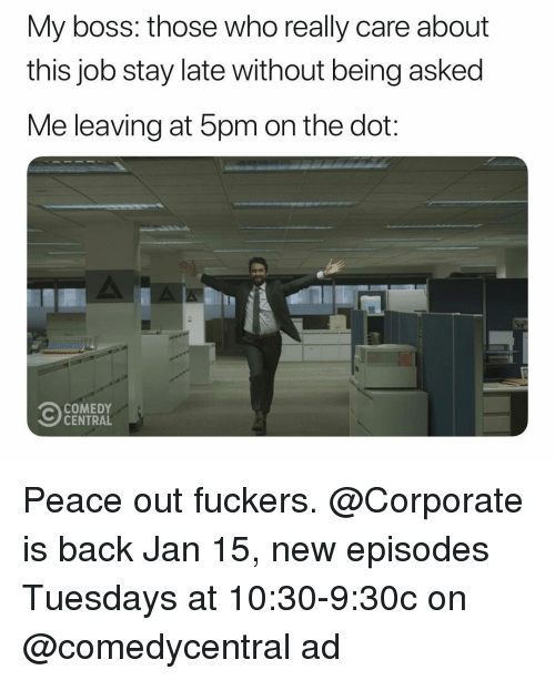 Funny, Comedy Central, and Comedy: My boss: those who really care about  this job stay late without being asked  Me leaving at 5pm on the dot:  COMEDY  CENTRAL Peace out fuckers. @Corporate is back Jan 15, new episodes Tuesdays at 10:30-9:30c on @comedycentral ad