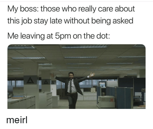 MeIRL, Job, and Boss: My boss: those who really care about  this job stay late without being asked  Me leaving at 5pm on the dot: meirl