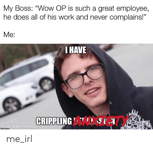 """Wow, Work, and Never: My Boss: """"Wow OP is such a great employee,  he does all of his work and never complains!""""  Me:  I HAVE  CRIPPLING A  made with mematic  mgiipcom me_irl"""