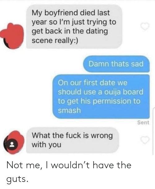 Not Me: My boyfriend died last  year so I'm just trying to  get back in the dating  scene really:)  Damn thats sad  On our first date we  should use a ouija board  to get his permission  smash  Sent  What the fuck is wrong  with you Not me, I wouldn't have the guts.