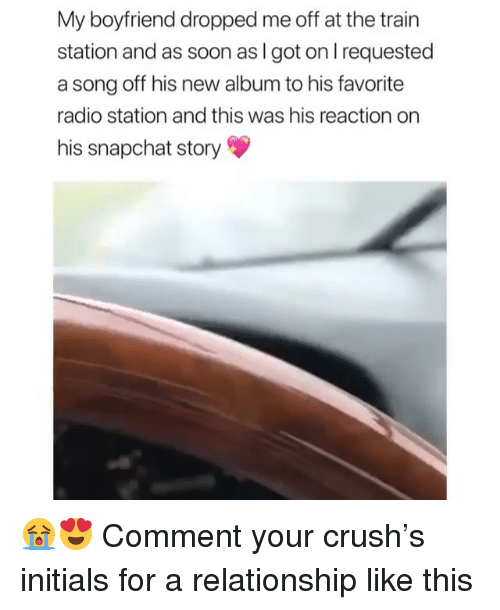 initials: My boyfriend dropped me off at the train  station and as soon as I got on l requested  a song off his new album to his favorite  radio station and this was his reaction on  his snapchat story 😭😍 Comment your crush's initials for a relationship like this