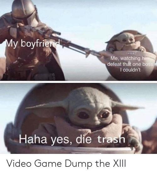 video game: My boyfriend  Me, watching him  defeat that one boss  I couldn't  Haha yes, die trash Video Game Dump the XIII