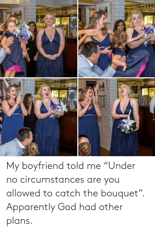 "Allowed: My boyfriend told me ""Under no circumstances are you allowed to catch the bouquet"". Apparently God had other plans."