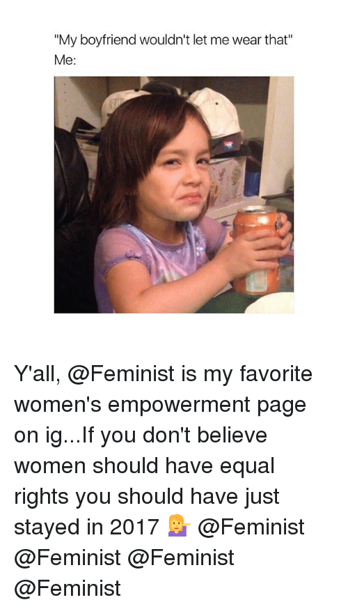"""Women, Girl Memes, and Boyfriend: """"My boyfriend wouldn't let me wear that""""  Me: Y'all, @Feminist is my favorite women's empowerment page on ig...If you don't believe women should have equal rights you should have just stayed in 2017 💁 @Feminist @Feminist @Feminist @Feminist"""