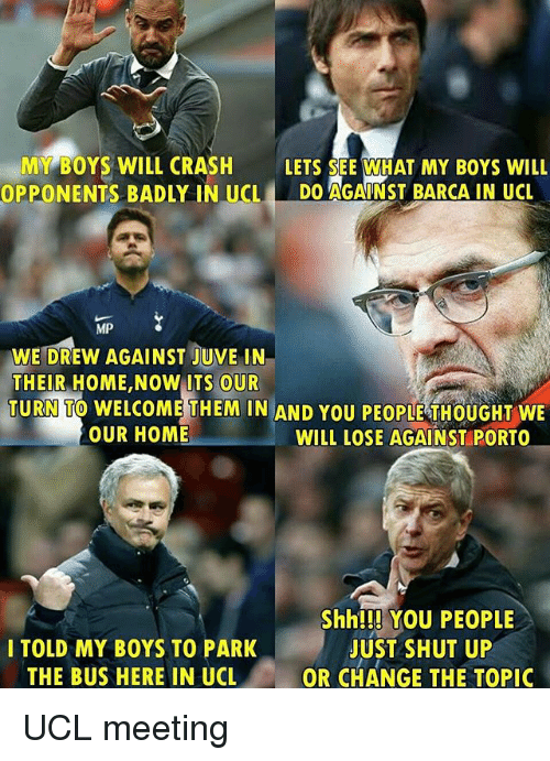 Memes, Shut Up, and Home: MY BOYS WILL CRASH LETS SEE WHAT MY BOYs WILL  OPPONENTS BADLY IN UCLDO AGAINST BARCA IN UCL  MP  WE DREW AGAINST JUVE IN  THEIR HOME,NOW ITS OUR  TURN TO WELCOME THEM IN AND YOU PEOPLE THOUGHT WE  OUR HOME  WILL LOSE AGAINST PORTO  I TOLD MY BOYS TO PARK  THE BUS HERE IN UCL  Shh!!! YOU PEOPLE  JUST SHUT UP  OR CHANGE THE TOPIC UCL meeting