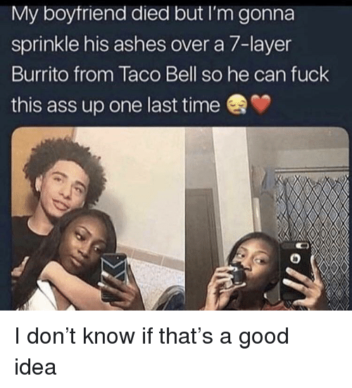 Sprinkle: My boytriend died but I'm gonna  sprinkle his ashes over a 7-layer  Burrito from Taco Bell so he can fuck  this ass up one last time I don't know if that's a good idea