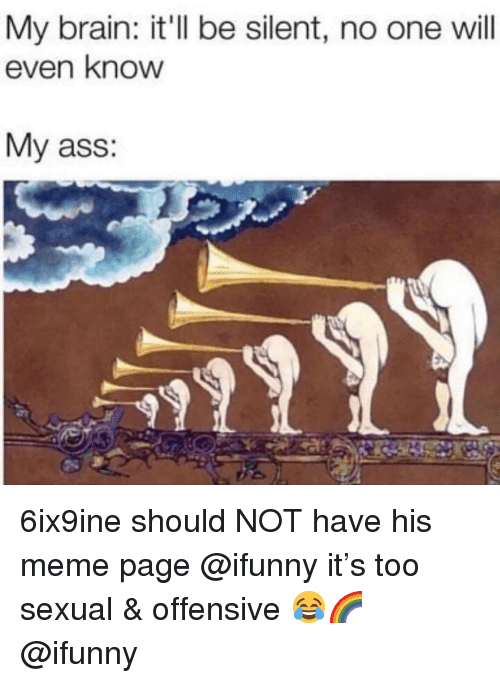 Ass, Meme, and Memes: My brain: it'll be silent, no one will  even know  My ass: 6ix9ine should NOT have his meme page @ifunny it's too sexual & offensive 😂🌈 @ifunny