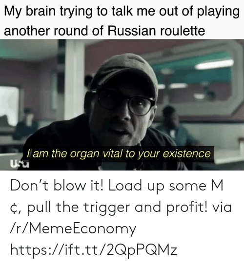 Brain, Russian, and Another: My brain trying to talk me out of playing  another round of Russian roulette  lam the organ vital to your existence  Usu Don't blow it! Load up some M¢, pull the trigger and profit! via /r/MemeEconomy https://ift.tt/2QpPQMz