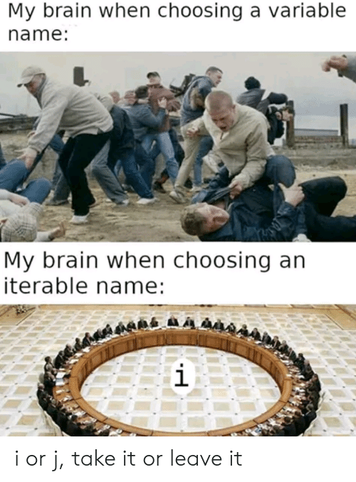 Take It: My brain when choosing a variable  name:  My brain when choosing an  iterable name:  i i or j, take it or leave it