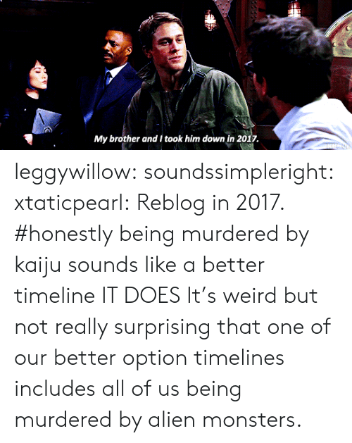 Tumblr, Weird, and Alien: My brother and I took him down in 2017 leggywillow: soundssimpleright:  xtaticpearl: Reblog in 2017.    #honestly being murdered by kaiju sounds like a better timeline   IT DOES  It's weird but not really surprising that one of our better option timelines includes all of us being murdered by alien monsters.
