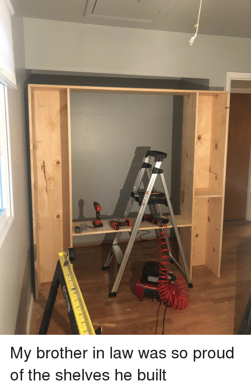 Proud, Brother, and Law: My brother in law was so proud of the shelves he built