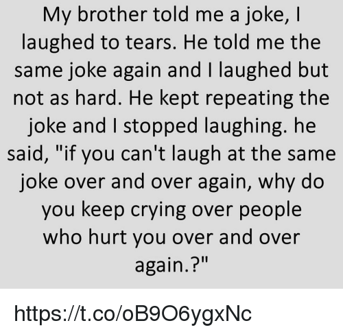 "Crying, Memes, and 🤖: My brother told me a joke, I  laughed to tears. He told me the  same joke again and I laughed but  not as hard. He kept repeating the  joke and I stopped laughing. he  said, ""if you can't laugh at the same  joke over and over again, why do  you keep crying over people  who hurt you over and over  again.?"" https://t.co/oB9O6ygxNc"