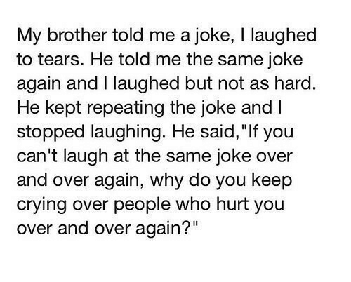 """Crying, Brother, and Who: My brother told me a joke, I laughed  to tears. He told me the same joke  again and I laughed but not as hard  He kept repeating the joke and I  stopped laughing. He said, """"If you  can't laugh at the same joke over  and over again, why do you keep  crying over people who hurt you  over and over again?"""""""