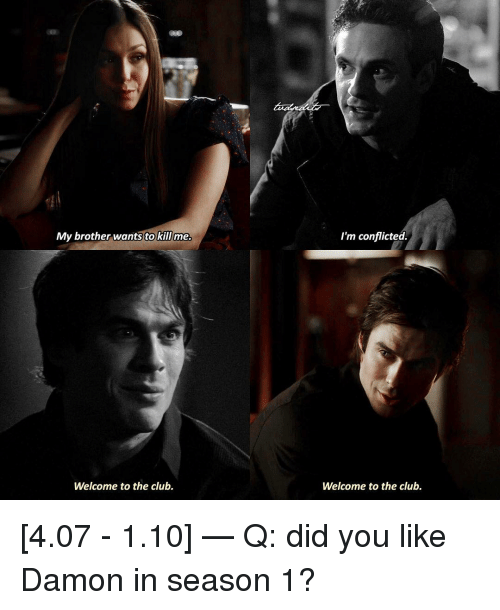 Club, Memes, and 🤖: My brother wants to killme  I'm conflicted  Welcome to the club.  Welcome to the club. [4.07 - 1.10] — Q: did you like Damon in season 1?